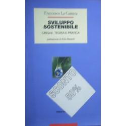 Sviluppo sostenibile. Origini, teoria e pratica - Francesco La Camera