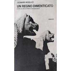 Un regno dimenticato - Storia di una scoperta archeologica - Leonard Woolley