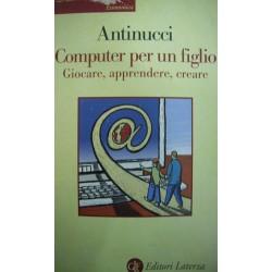 Computer per un figlio. Giocare, apprendere, creare - Francesco Antinucci
