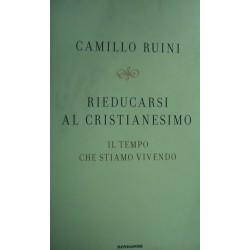 Rieducarsi al cristianesimo. Il tempo che stiamo vivendo - Camillo Ruini